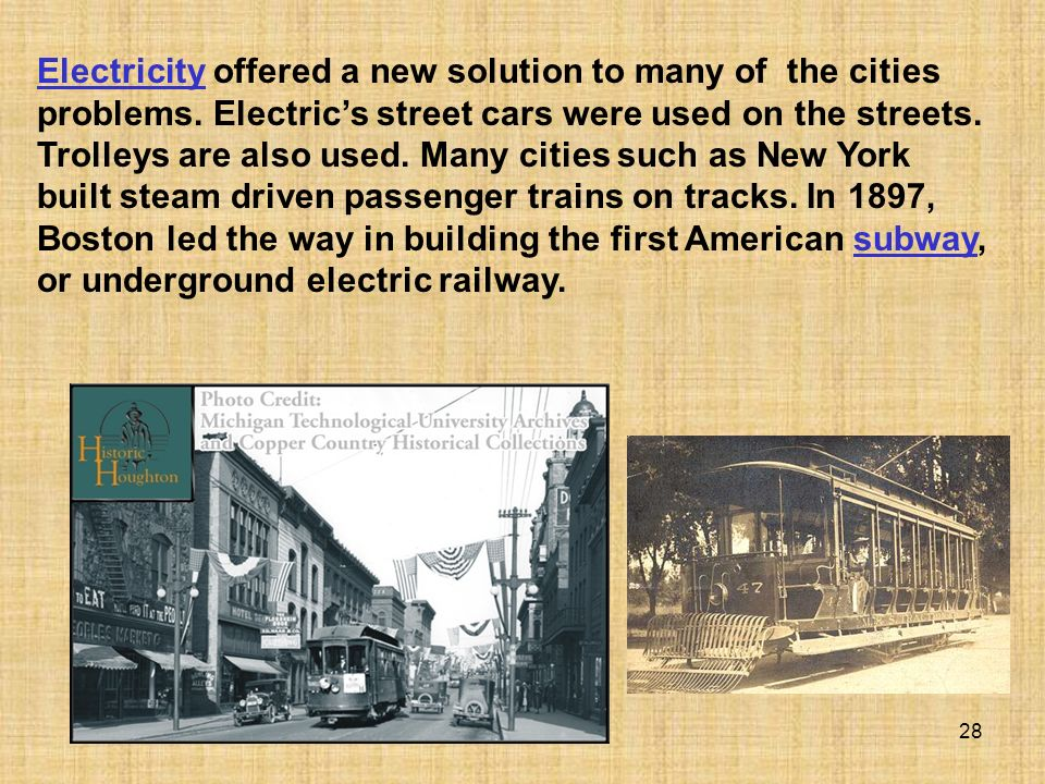 28 ElectricityElectricity offered a new solution to many of the cities problems. Electrics street cars were used on the streets. Trolleys are also use