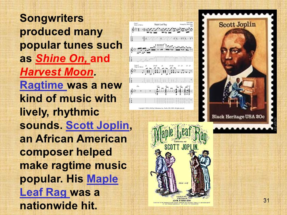 31 Songwriters produced many popular tunes such as Shine On, and Harvest Moon. Ragtime was a new kind of music with lively, rhythmic sounds. Scott Jop