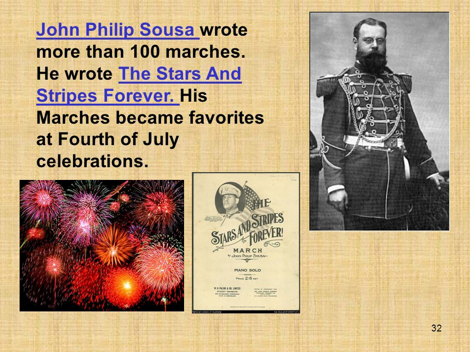 32 John Philip Sousa John Philip Sousa wrote more than 100 marches. He wrote The Stars And Stripes Forever. His Marches became favorites at Fourth of