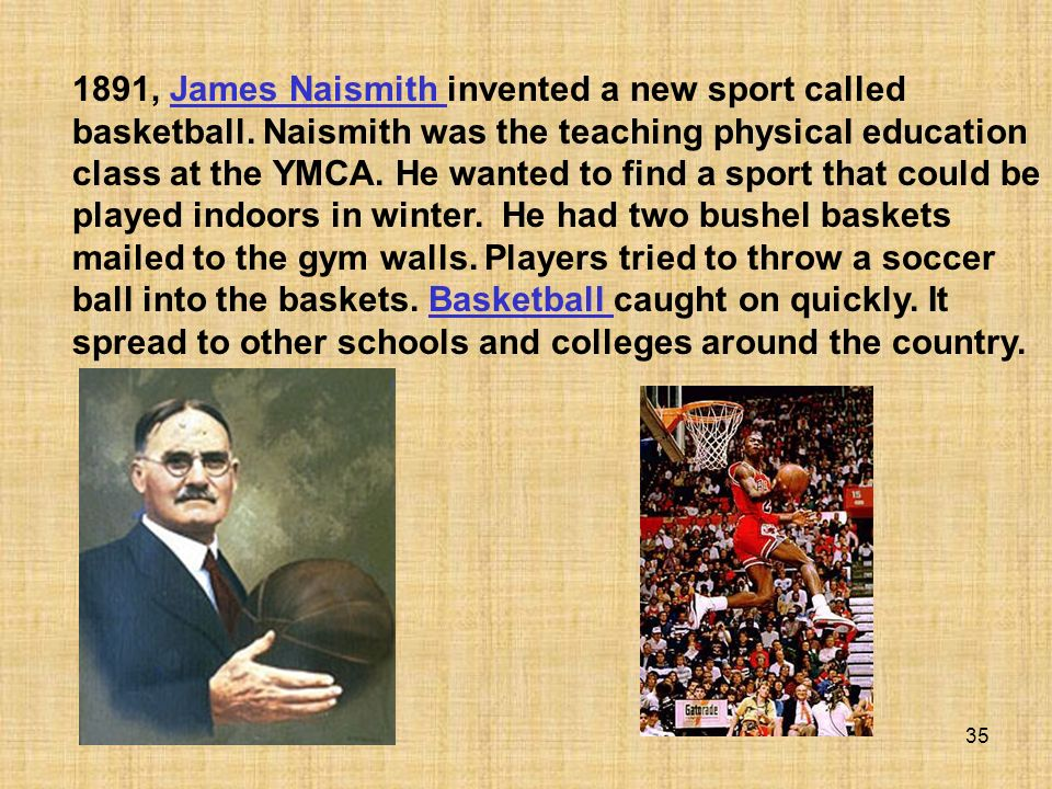 35 1891, James Naismith invented a new sport called basketball. Naismith was the teaching physical education class at the YMCA. He wanted to find a sp