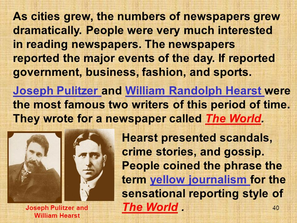 40 Hearst presented scandals, crime stories, and gossip. People coined the phrase the term yellow journalism for the sensational reporting style of Th
