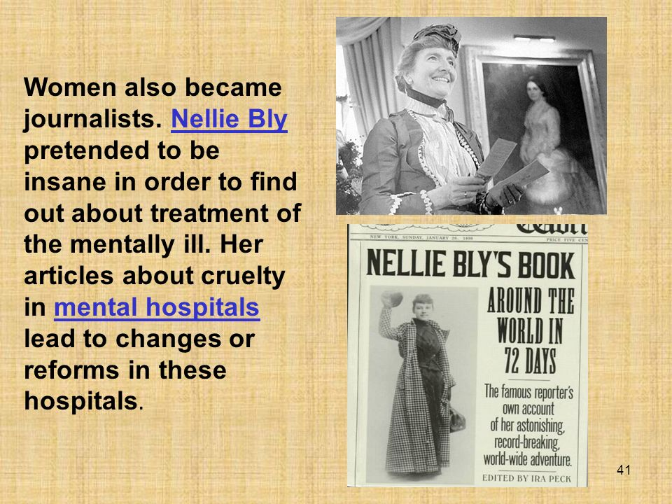 41 Women also became journalists. Nellie Bly pretended to be insane in order to find out about treatment of the mentally ill. Her articles about cruel