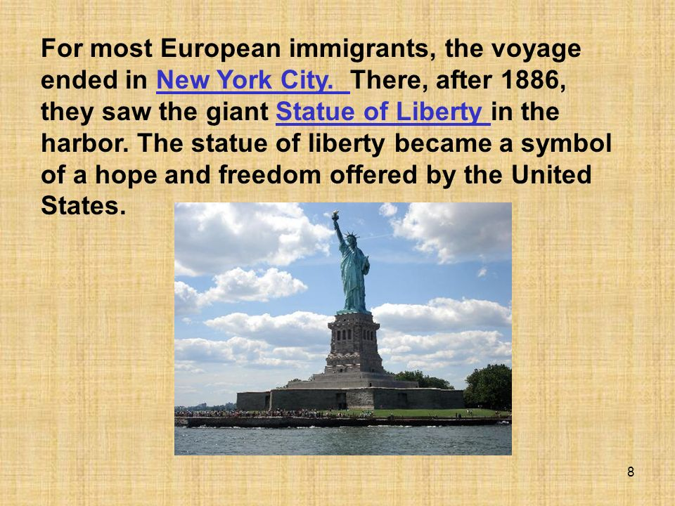 8 For most European immigrants, the voyage ended in New York City. There, after 1886, they saw the giant Statue of Liberty in the harbor. The statue o