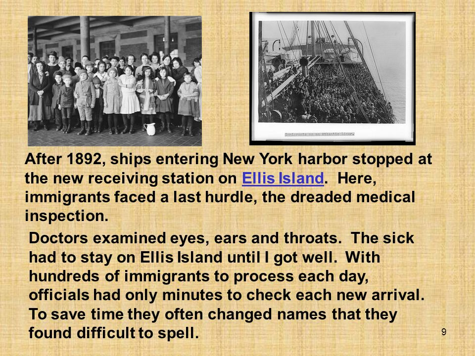 9 After 1892, ships entering New York harbor stopped at the new receiving station on Ellis Island. Here, immigrants faced a last hurdle, the dreaded m
