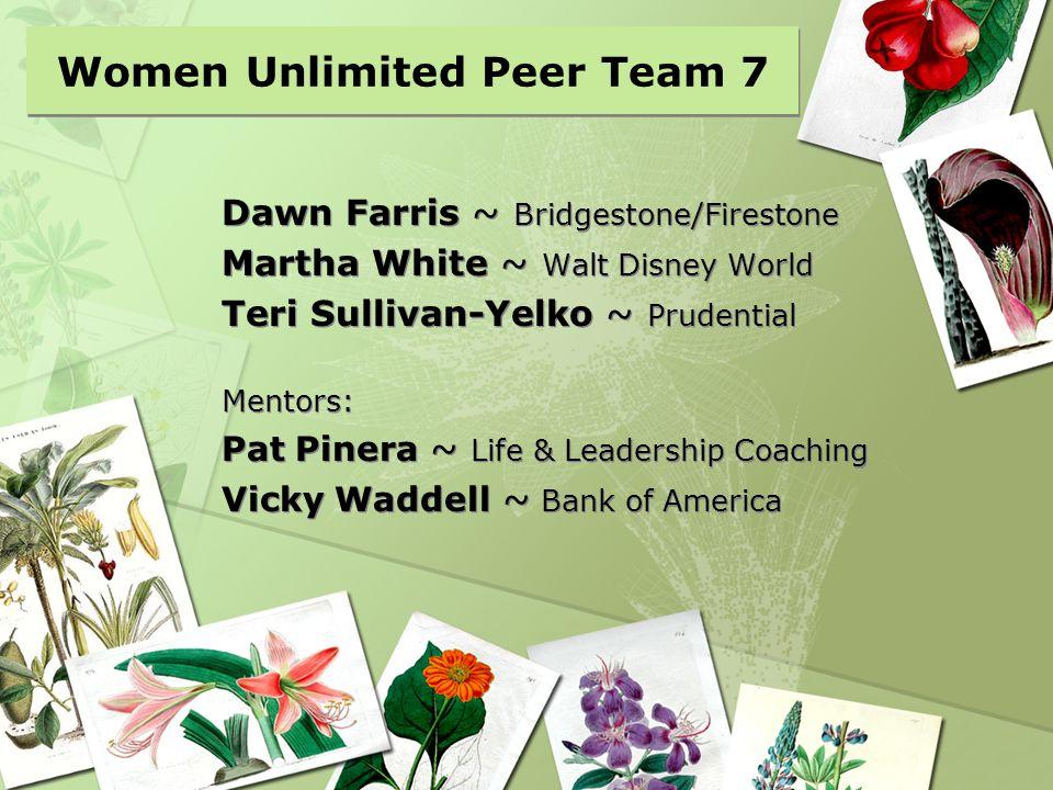 Women Unlimited Peer Team 7 Dawn Farris ~ Bridgestone/Firestone Martha White ~ Walt Disney World Teri Sullivan-Yelko ~ Prudential Mentors: Pat Pinera
