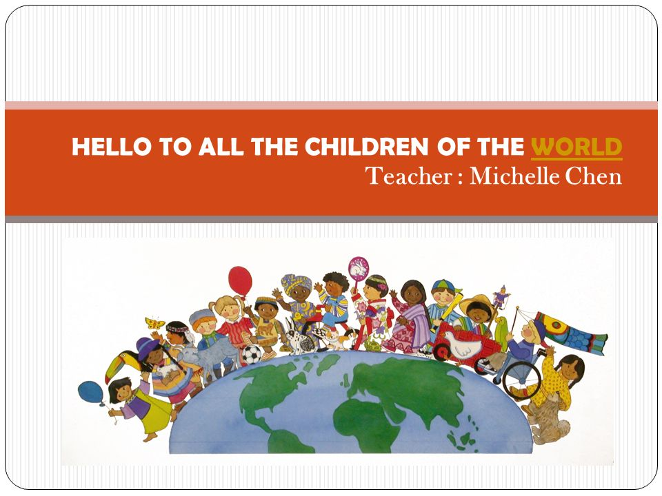 HELLO TO ALL THE CHILDREN OF THE WORLD Teacher : Michelle ChenWORLD