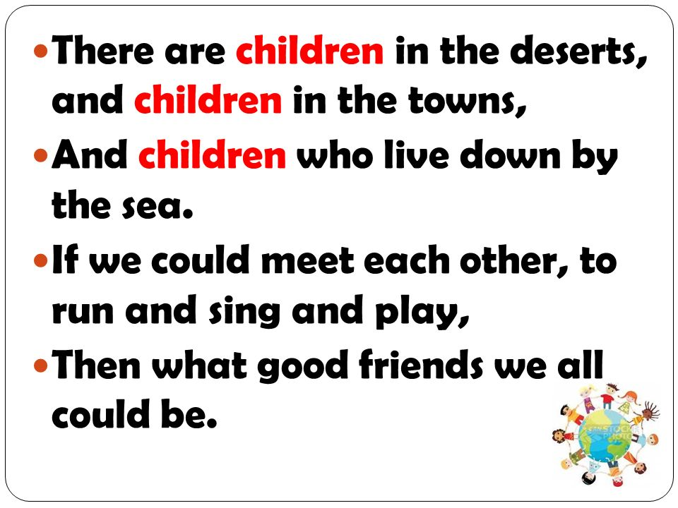 There are children in the deserts, and children in the towns, And children who live down by the sea. If we could meet each other, to run and sing and