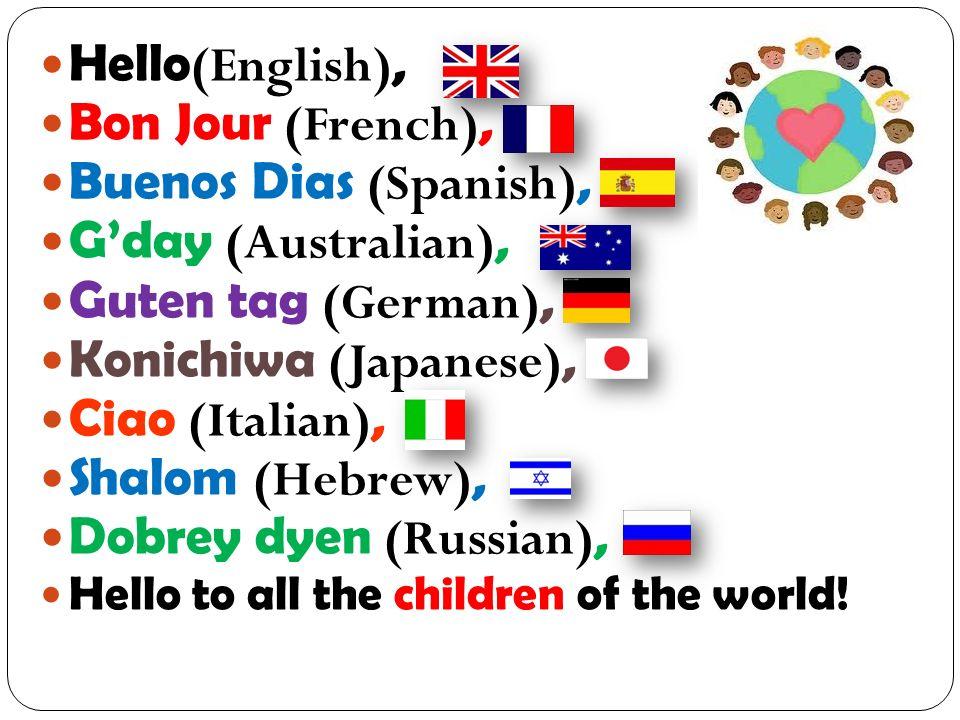 Hello (English) Guten tag (German) Bonjour (French) Konichiwa (Japanese) Buenos dias (Spanish) Ciao (Italian) Gday (Australian) Ni Xao (Chinese) Sawadeeka (Thai) Namaste (Hindi) Shalom (Hebrew) Dobrey Dyen (Russian)