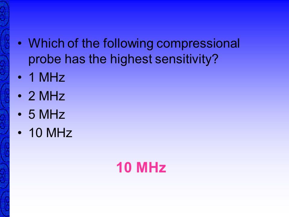 Frequency 1 M Hz5 M Hz10 M Hz25 M Hz Which probe has the smallest wavelength? SMALLESTLONGEST Which probe has the longest wavelength? = v / f F F