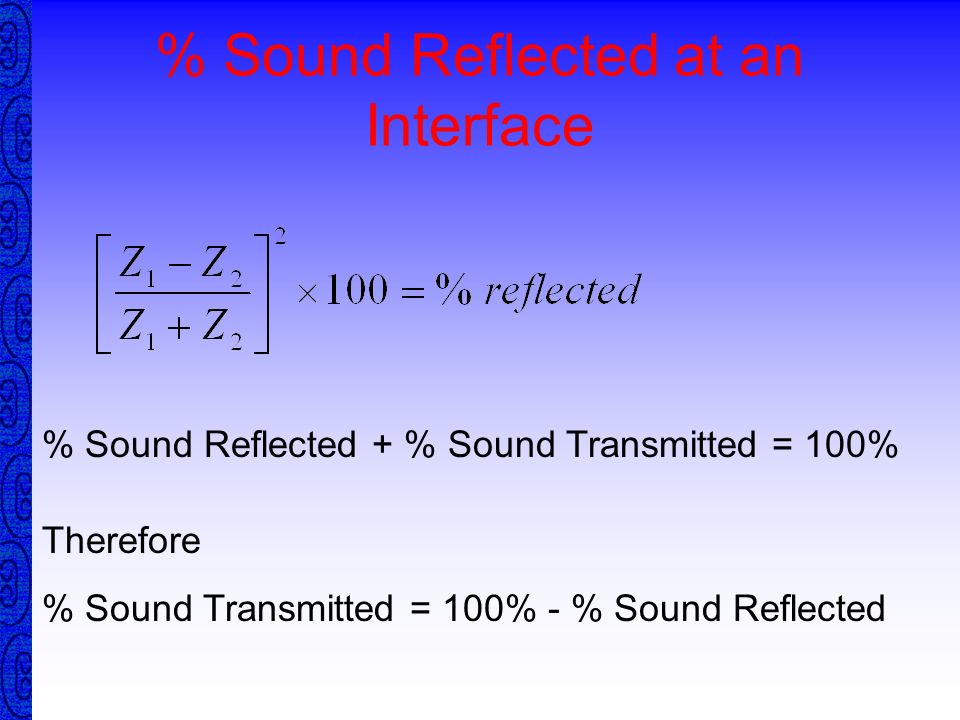 Acoustic Impedance Definition The Resistance to the passage of sound within a material Formula Measured in kg / m 2 x sec Steel46.7 x 10 6 Water1.48 x