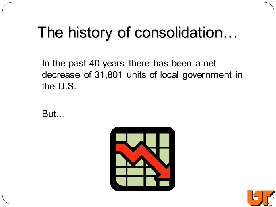 The history of consolidation… In the past 40 years there has been a net decrease of 31,801 units of local government in the U.S. But…