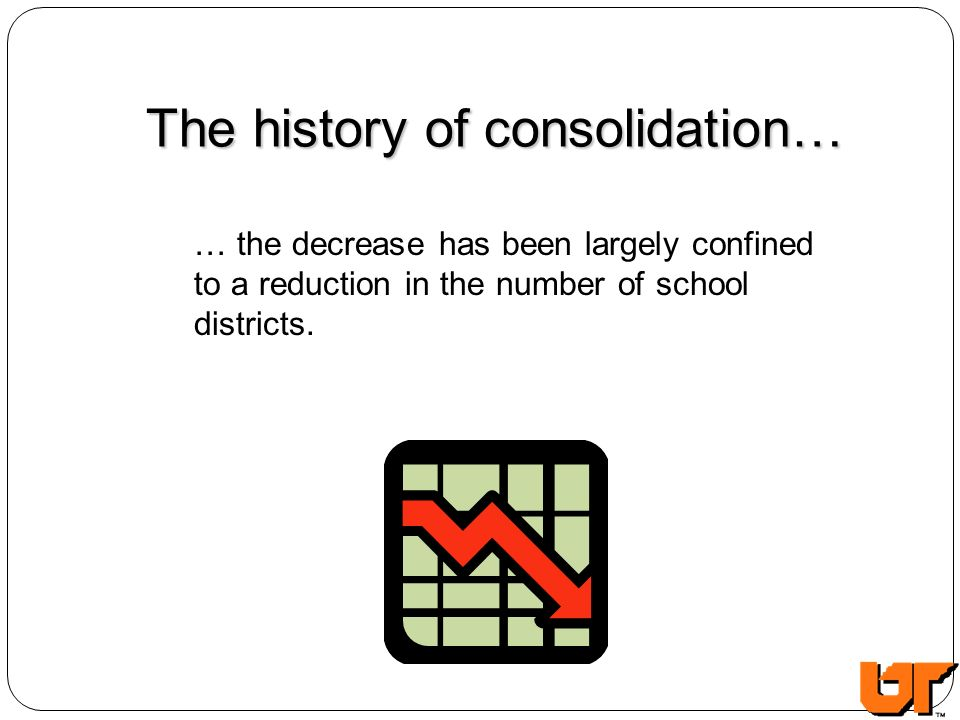 The history of consolidation… … the decrease has been largely confined to a reduction in the number of school districts.