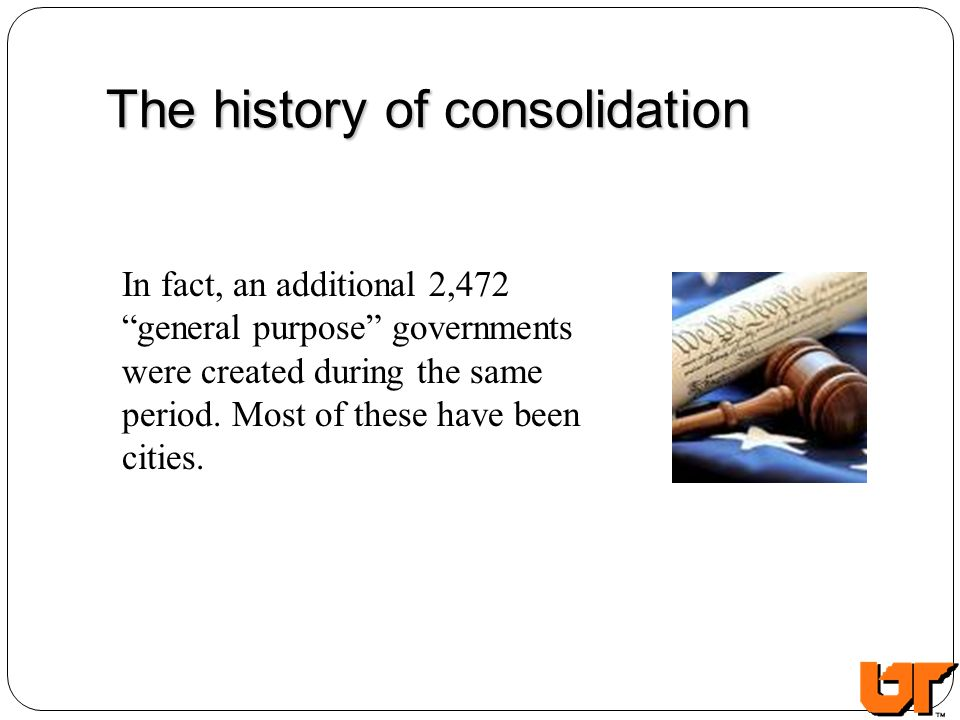 The history of consolidation In fact, an additional 2,472 general purpose governments were created during the same period. Most of these have been cit