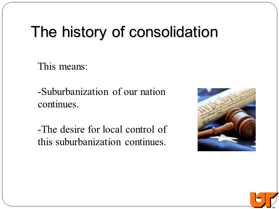 The history of consolidation This means: -Suburbanization of our nation continues.