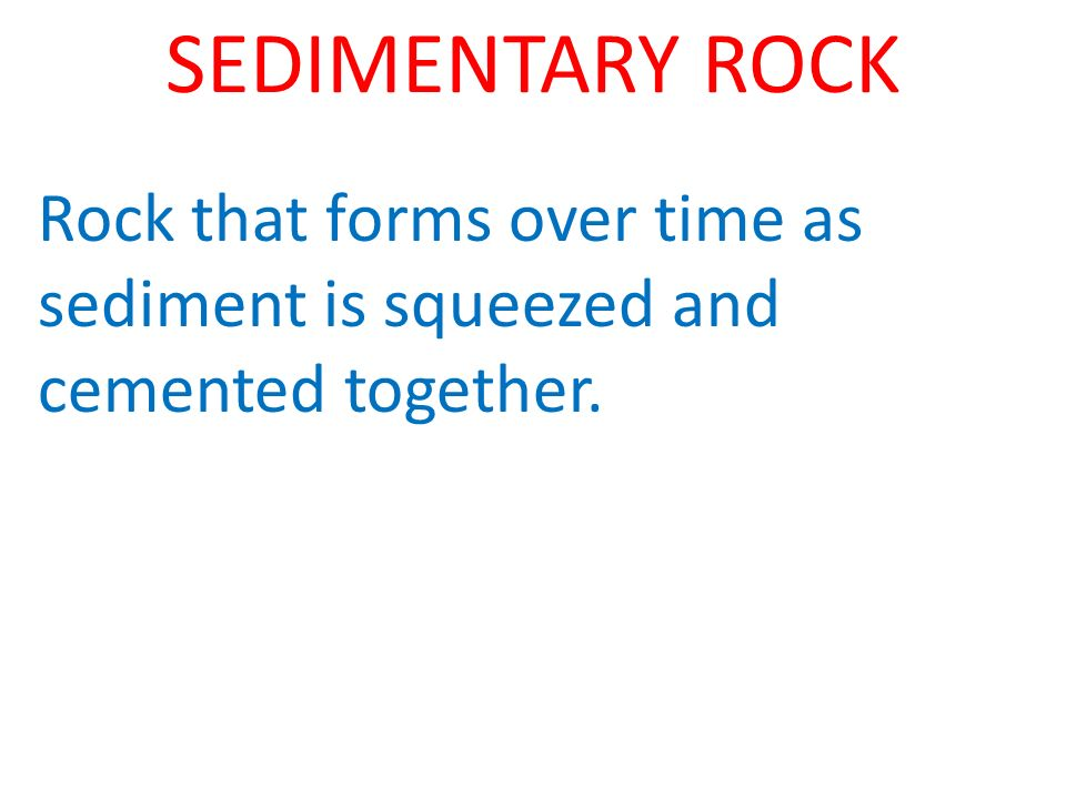 SEDIMENTARY ROCK Rock that forms over time as sediment is squeezed and cemented together.