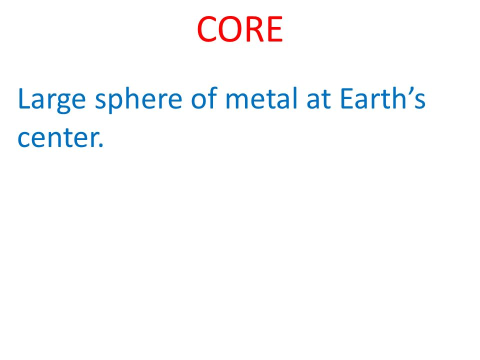 CORE Large sphere of metal at Earths center.