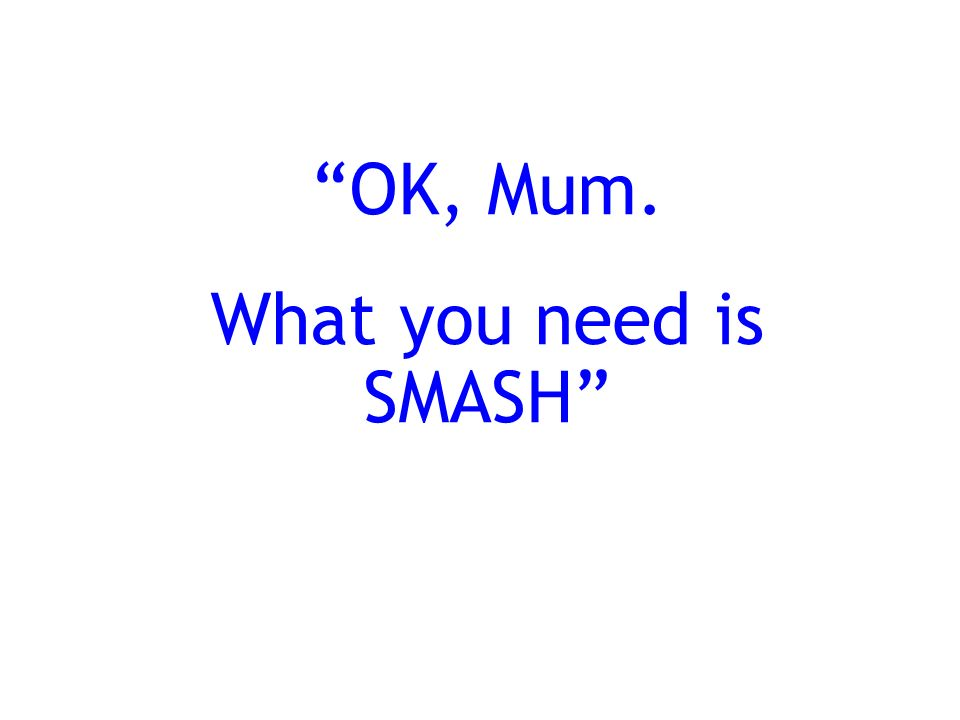 OK, Mum. What you need is SMASH