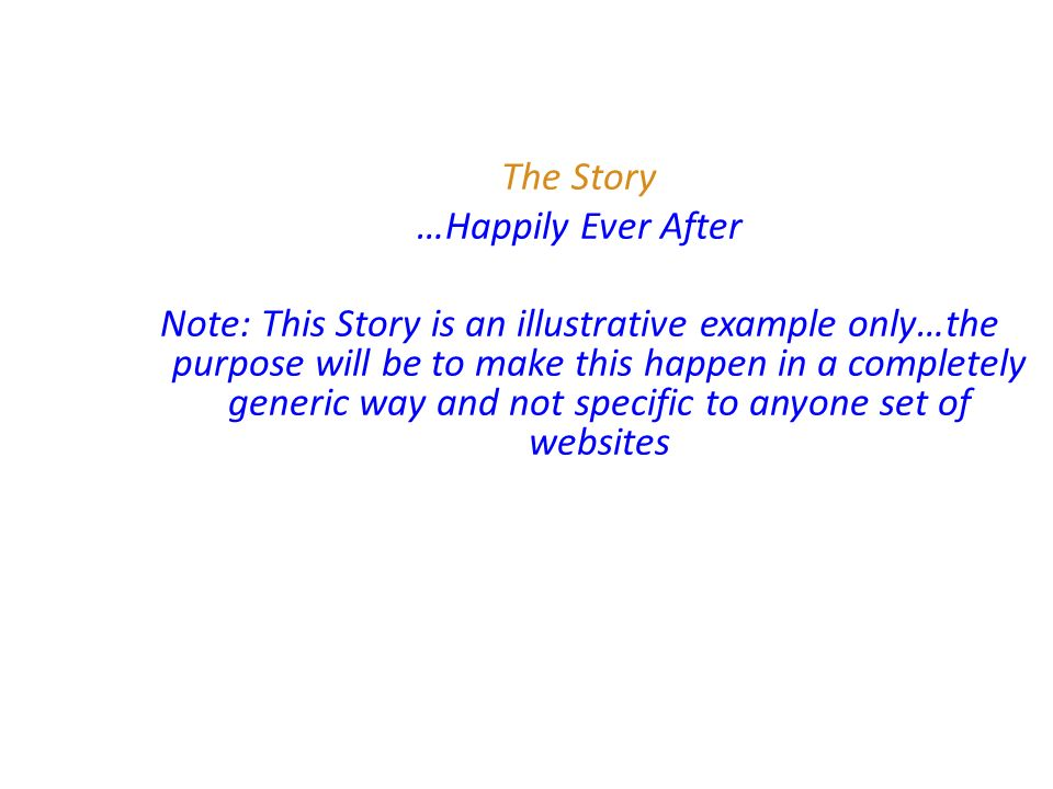 The Story …Happily Ever After Note: This Story is an illustrative example only…the purpose will be to make this happen in a completely generic way and not specific to anyone set of websites