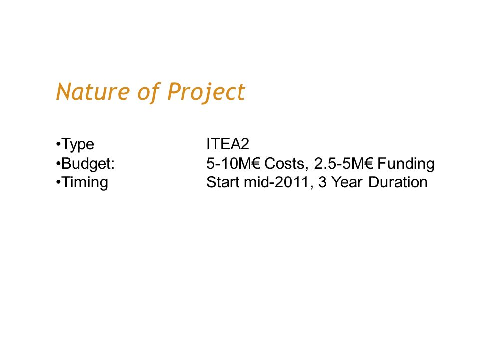 Nature of Project TypeITEA2 Budget:5-10M Costs, 2.5-5M Funding TimingStart mid-2011, 3 Year Duration