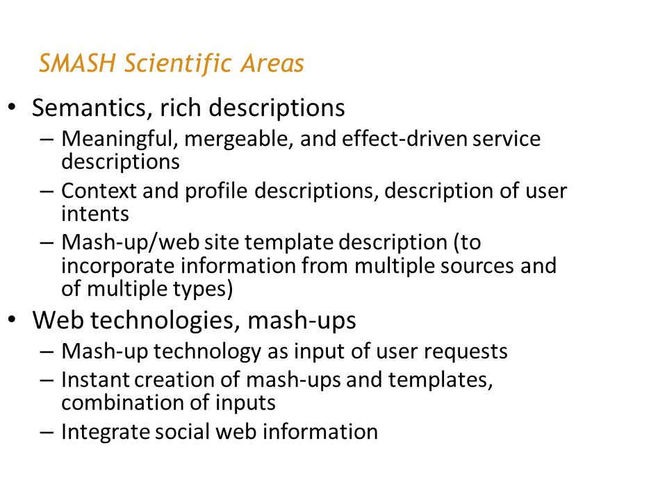 SMASH Scientific Areas Semantics, rich descriptions – Meaningful, mergeable, and effect-driven service descriptions – Context and profile descriptions, description of user intents – Mash-up/web site template description (to incorporate information from multiple sources and of multiple types) Web technologies, mash-ups – Mash-up technology as input of user requests – Instant creation of mash-ups and templates, combination of inputs – Integrate social web information
