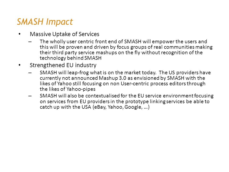 SMASH Impact Massive Uptake of Services – The wholly user centric front end of SMASH will empower the users and this will be proven and driven by focus groups of real communities making their third party service mashups on the fly without recognition of the technology behind SMASH Strengthened EU industry – SMASH will leap-frog what is on the market today.