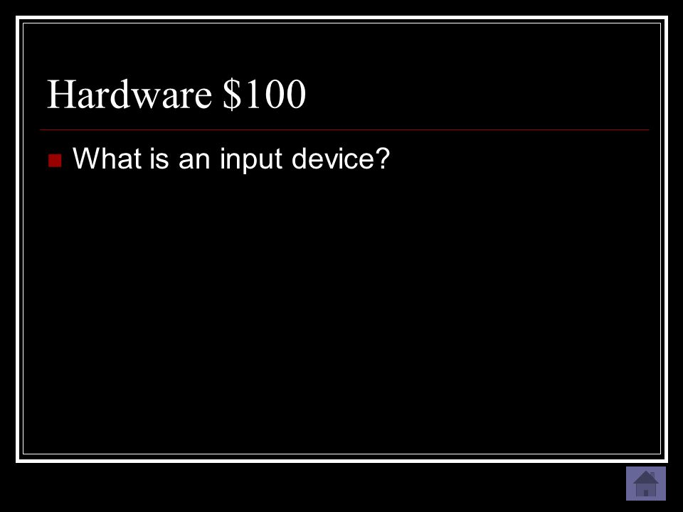 Hardware $100 A device that puts information into the computer.