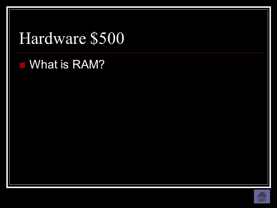 Hardware $500 The temporary memory your computer uses to run programs