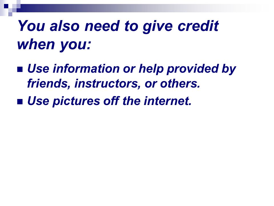 You also need to give credit when you: Use information or help provided by friends, instructors, or others. Use pictures off the internet.