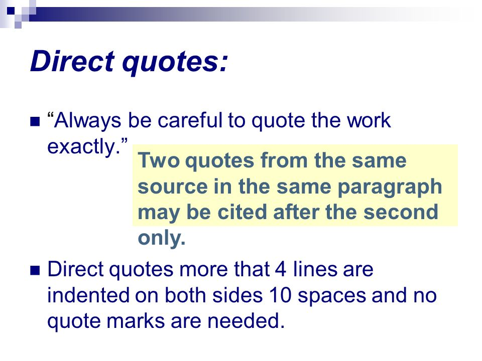 Direct quotes: Always be careful to quote the work exactly. Direct quotes more that 4 lines are indented on both sides 10 spaces and no quote marks ar