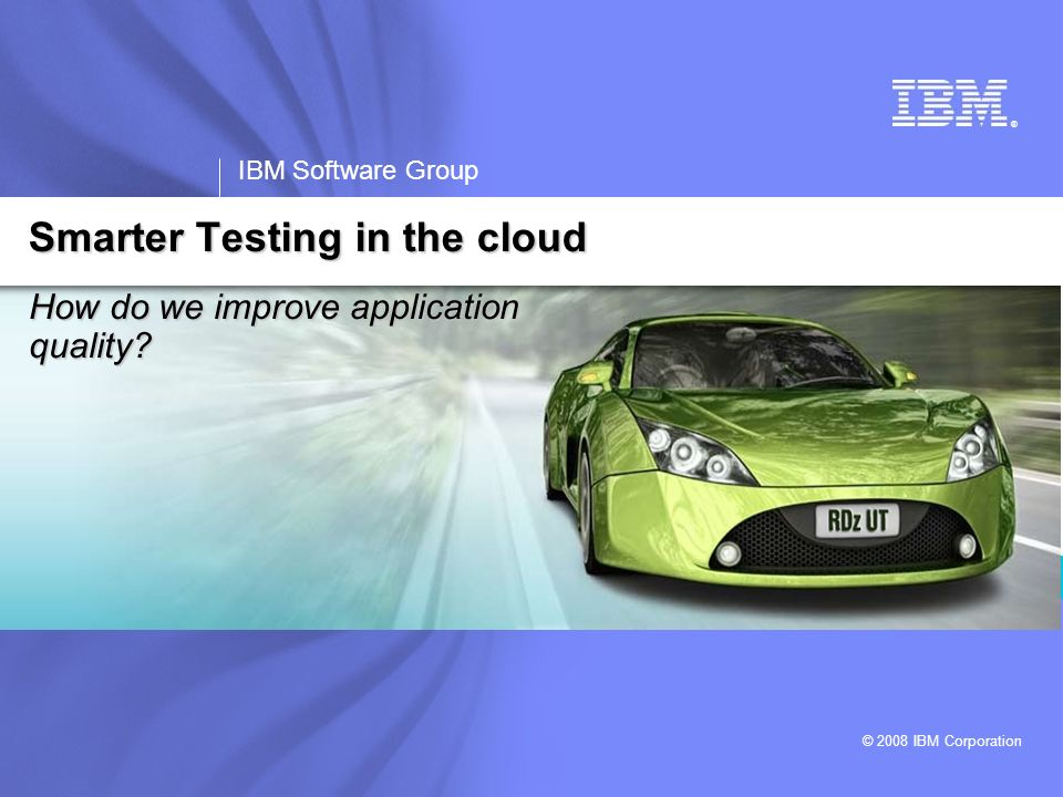 ® IBM Software Group © 2008 IBM Corporation How do we improve application quality? Smarter Testing in the cloud