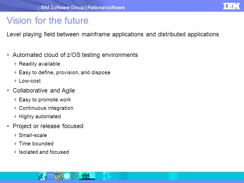 IBM Software Group | Rational software Vision for the future Level playing field between mainframe applications and distributed applications Automated