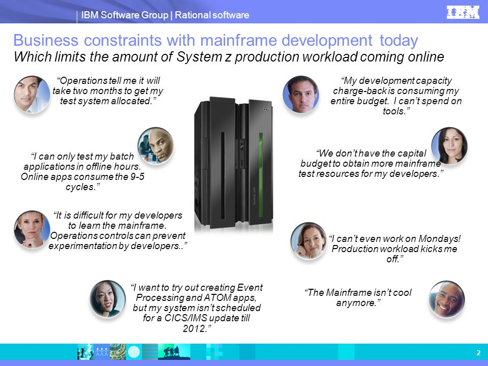 IBM Software Group | Rational software 2 Business constraints with mainframe development today Which limits the amount of System z production workload