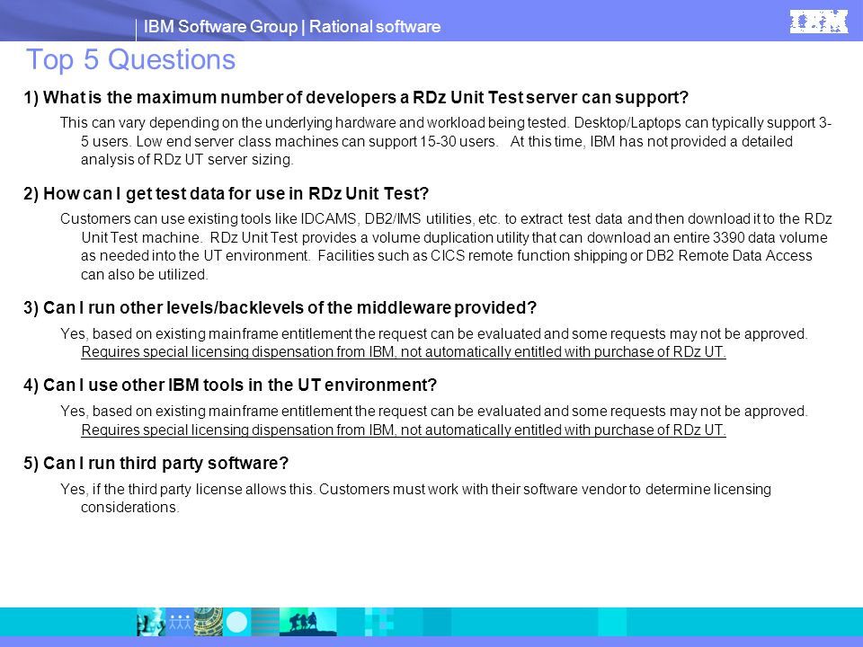 IBM Software Group | Rational software Top 5 Questions 1) What is the maximum number of developers a RDz Unit Test server can support? This can vary d