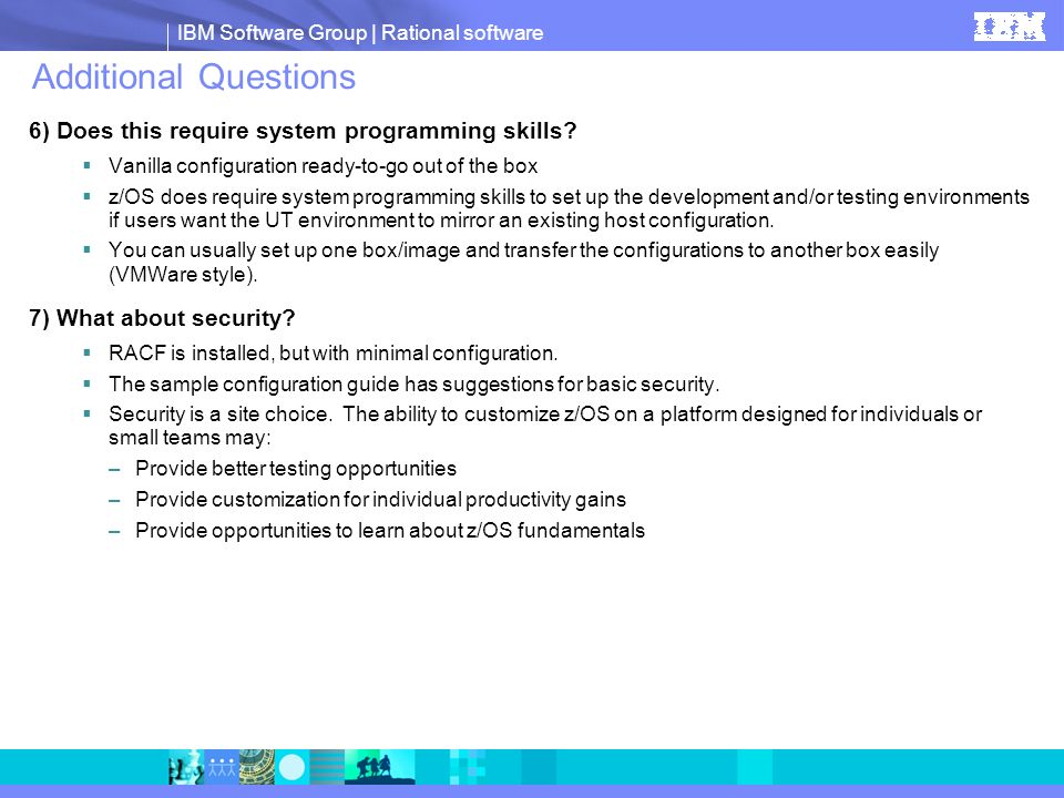 IBM Software Group | Rational software Additional Questions 6) Does this require system programming skills? Vanilla configuration ready-to-go out of t