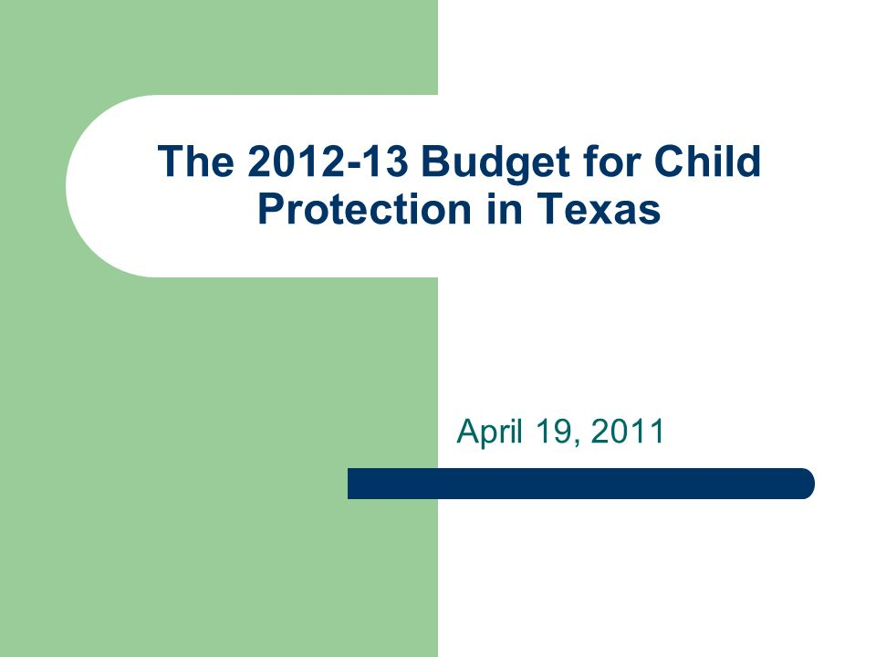 The 2012-13 Budget for Child Protection in Texas April 19, 2011