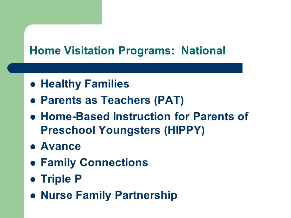 Home Visitation Programs: National Healthy Families Parents as Teachers (PAT) Home-Based Instruction for Parents of Preschool Youngsters (HIPPY) Avance Family Connections Triple P Nurse Family Partnership