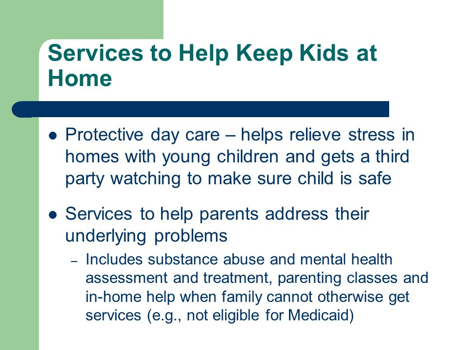 Services to Help Keep Kids at Home Protective day care – helps relieve stress in homes with young children and gets a third party watching to make sure child is safe Services to help parents address their underlying problems – Includes substance abuse and mental health assessment and treatment, parenting classes and in-home help when family cannot otherwise get services (e.g., not eligible for Medicaid)