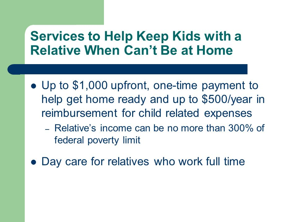 Services to Help Keep Kids with a Relative When Cant Be at Home Up to $1,000 upfront, one-time payment to help get home ready and up to $500/year in reimbursement for child related expenses – Relatives income can be no more than 300% of federal poverty limit Day care for relatives who work full time