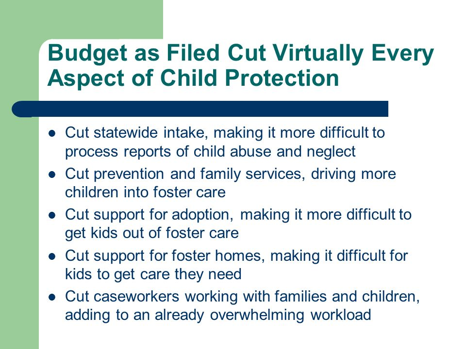 Budget as Filed Cut Virtually Every Aspect of Child Protection Cut statewide intake, making it more difficult to process reports of child abuse and neglect Cut prevention and family services, driving more children into foster care Cut support for adoption, making it more difficult to get kids out of foster care Cut support for foster homes, making it difficult for kids to get care they need Cut caseworkers working with families and children, adding to an already overwhelming workload