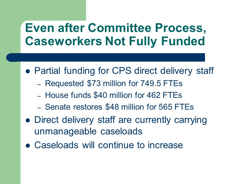 Even after Committee Process, Caseworkers Not Fully Funded Partial funding for CPS direct delivery staff – Requested $73 million for 749.5 FTEs – House funds $40 million for 462 FTEs – Senate restores $48 million for 565 FTEs Direct delivery staff are currently carrying unmanageable caseloads Caseloads will continue to increase