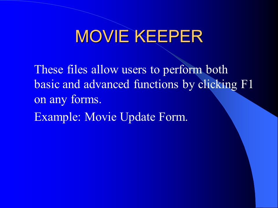 MOVIE KEEPER These files allow users to perform both basic and advanced functions by clicking F1 on any forms. Example: Movie Update Form.