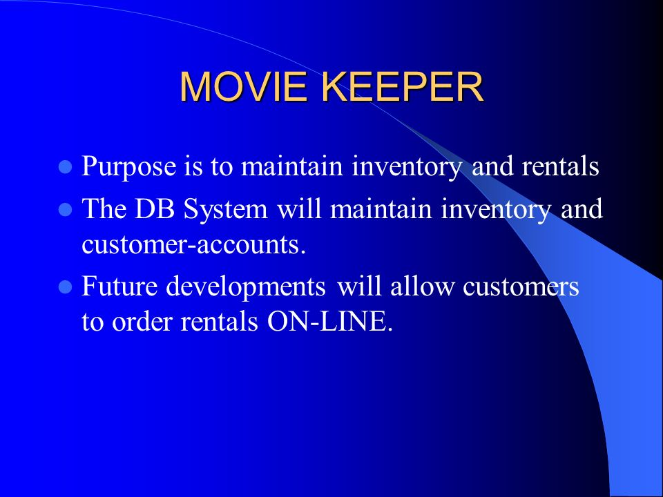MOVIE KEEPER Purpose is to maintain inventory and rentals The DB System will maintain inventory and customer-accounts. Future developments will allow