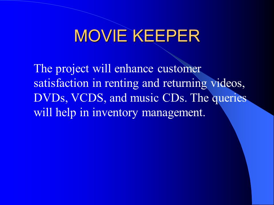 MOVIE KEEPER The project will enhance customer satisfaction in renting and returning videos, DVDs, VCDS, and music CDs.