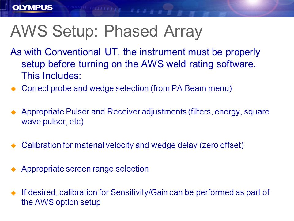 AWS Setup: Phased Array As with Conventional UT, the instrument must be properly setup before turning on the AWS weld rating software. This Includes: