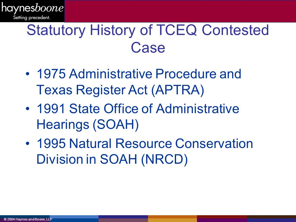 © 2004 Haynes and Boone, LLP Statutory History of TCEQ Contested Case 1975 Administrative Procedure and Texas Register Act (APTRA) 1991 State Office of Administrative Hearings (SOAH) 1995 Natural Resource Conservation Division in SOAH (NRCD)