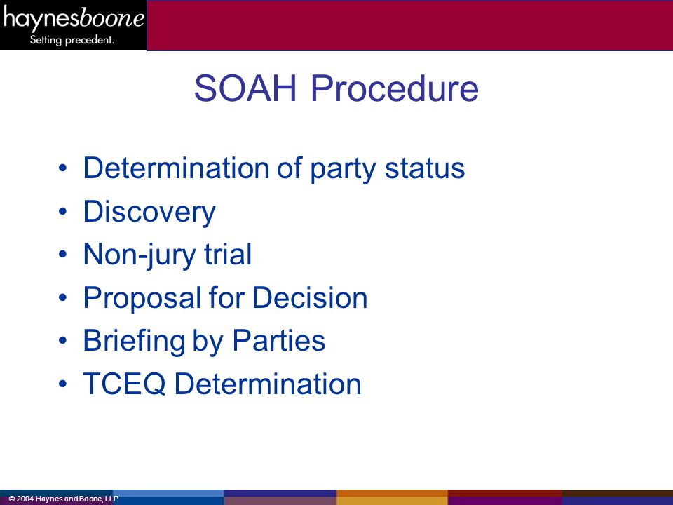 © 2004 Haynes and Boone, LLP SOAH Procedure Determination of party status Discovery Non-jury trial Proposal for Decision Briefing by Parties TCEQ Determination