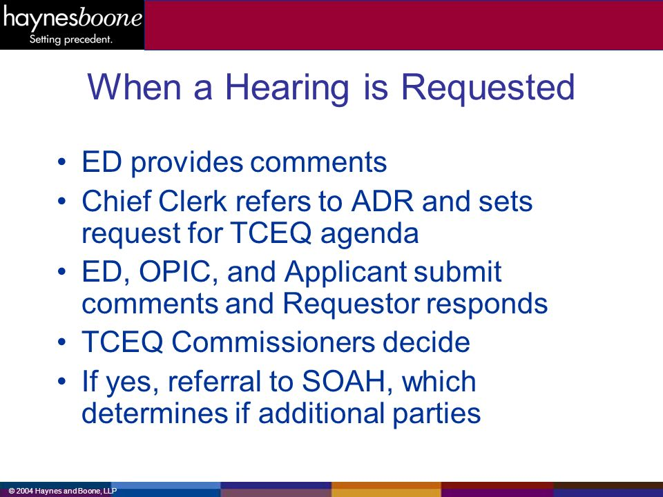 © 2004 Haynes and Boone, LLP When a Hearing is Requested ED provides comments Chief Clerk refers to ADR and sets request for TCEQ agenda ED, OPIC, and Applicant submit comments and Requestor responds TCEQ Commissioners decide If yes, referral to SOAH, which determines if additional parties