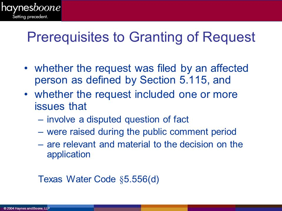 © 2004 Haynes and Boone, LLP Prerequisites to Granting of Request whether the request was filed by an affected person as defined by Section 5.115, and whether the request included one or more issues that –involve a disputed question of fact –were raised during the public comment period –are relevant and material to the decision on the application Texas Water Code §5.556(d)