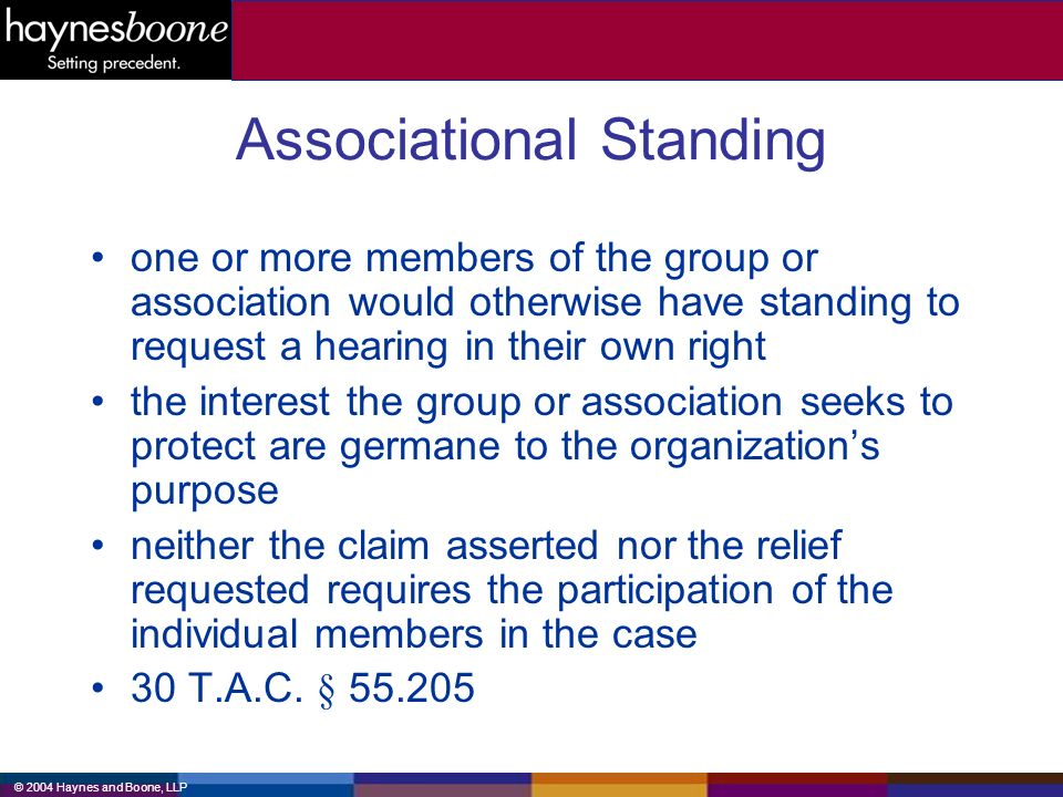 © 2004 Haynes and Boone, LLP Associational Standing one or more members of the group or association would otherwise have standing to request a hearing in their own right the interest the group or association seeks to protect are germane to the organizations purpose neither the claim asserted nor the relief requested requires the participation of the individual members in the case 30 T.A.C.