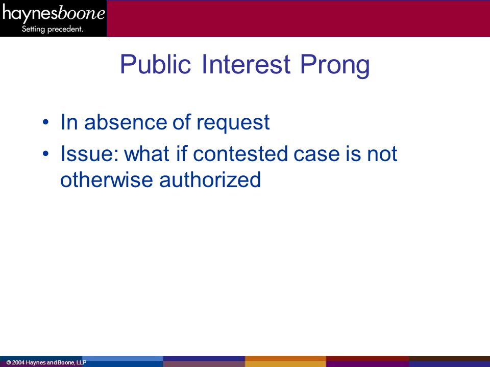 © 2004 Haynes and Boone, LLP Public Interest Prong In absence of request Issue: what if contested case is not otherwise authorized